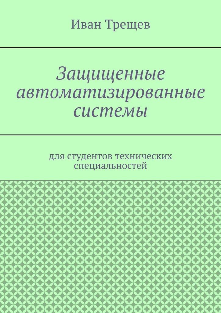 Иван Андреевич Трещев Защищенные автоматизированные системы. Для студентов технических специальностей цена и фото