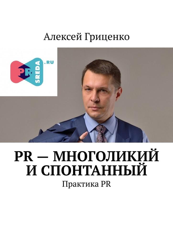 цена Алексей Гриценко PR – многоликий и спонтанный. ПрактикаPR