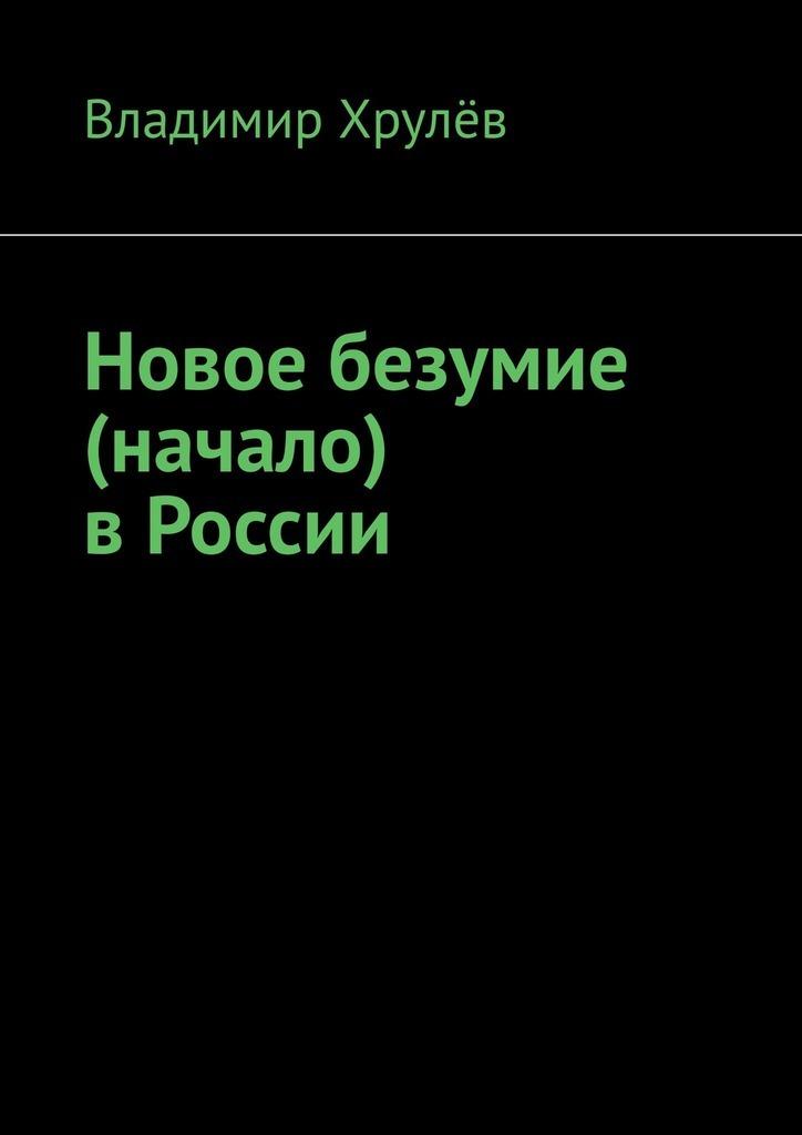 Владимир Хрулёв Новое безумие (начало) в России как трудно признаться в любви