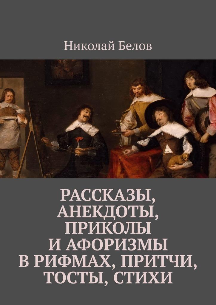 Николай Белов Рассказы, анекдоты, приколы и афоризмы в рифмах, притчи, тосты, стихи николай петрович ливерко приколы от