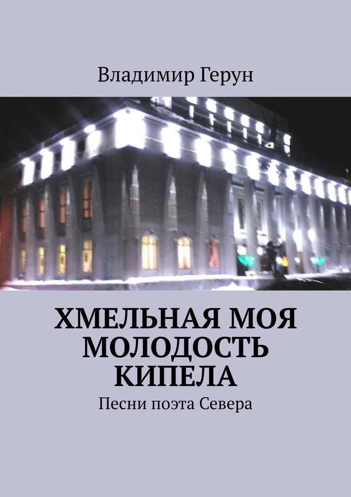 Владимир Герун Хмельная моя молодость кипела. Песни поэта Севера цена и фото