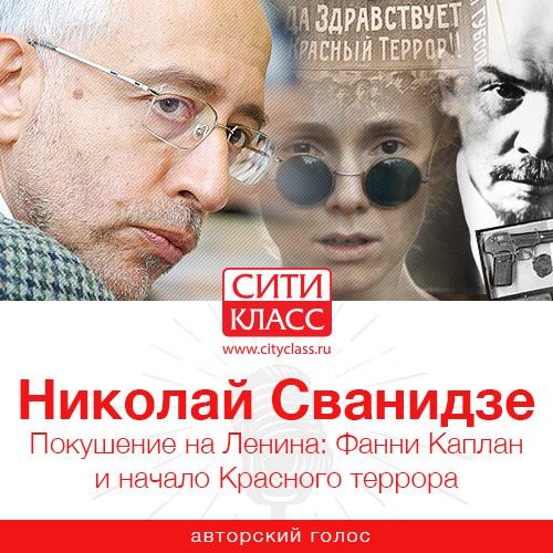 Николай Сванидзе Покушение на Ленина: Фанни Каплан и начало Красного террора