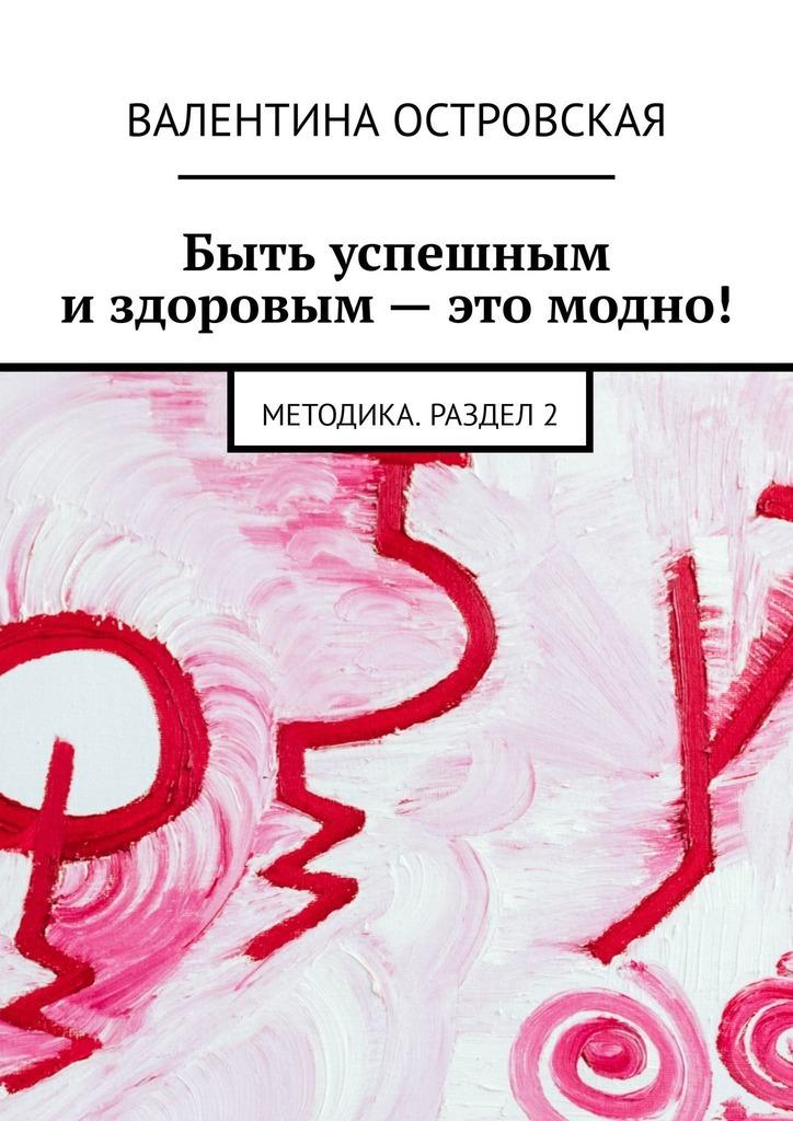 Валентина Островская Быть успешным издоровым– это модно! Методика. Раздел2