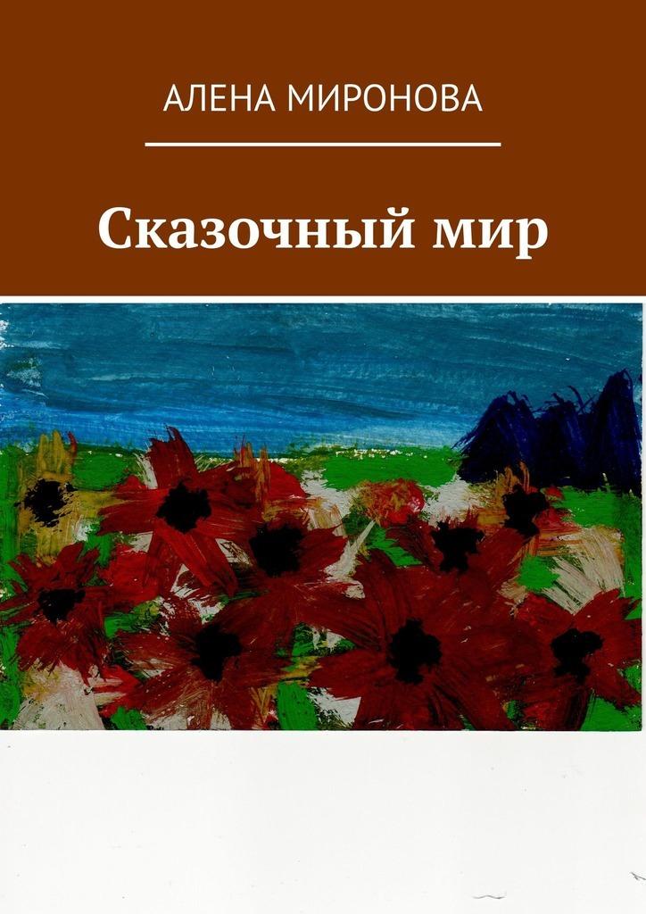 Алена Миронова Сказочный мир алена биккулова откровения любящей женщины