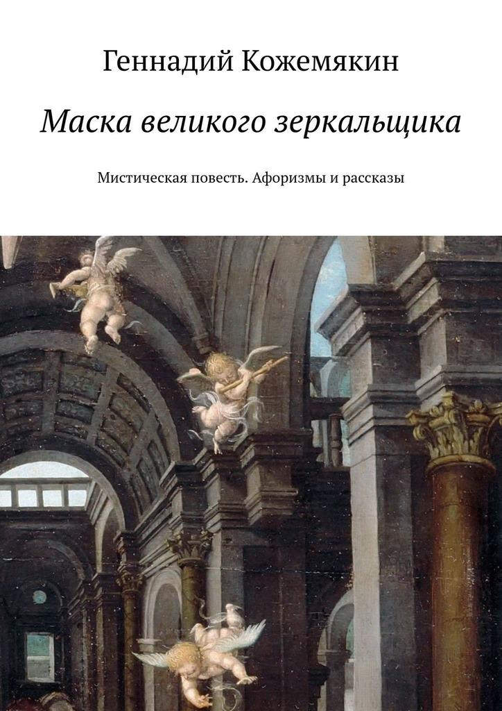 Геннадий Кожемякин Маска великого зеркальщика. Мистическая повесть. Афоризмы ирассказы