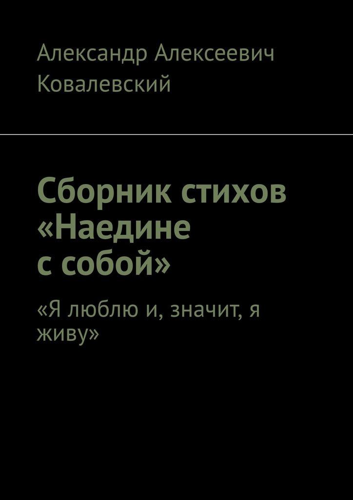 Александр Алексеевич Ковалевский Сборник стихов «Наедине с собой». «Я люблю и, значит, я живу» цена в Москве и Питере