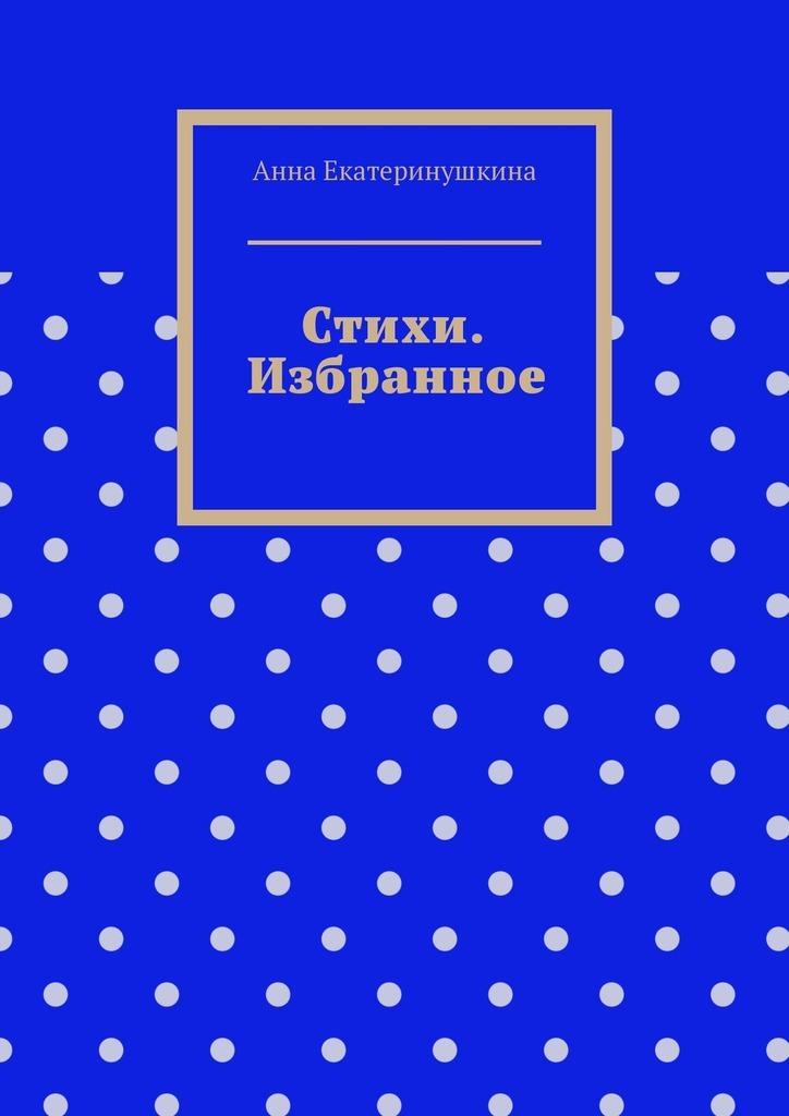 Анна Сергеевна Екатеринушкина Стихи. Избранное анна сергеевна байрашная стихи о жизни
