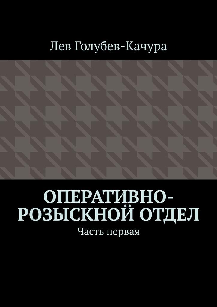 Лев Голубев-Качура Оперативно-розыскной отдел. Часть первая цены онлайн
