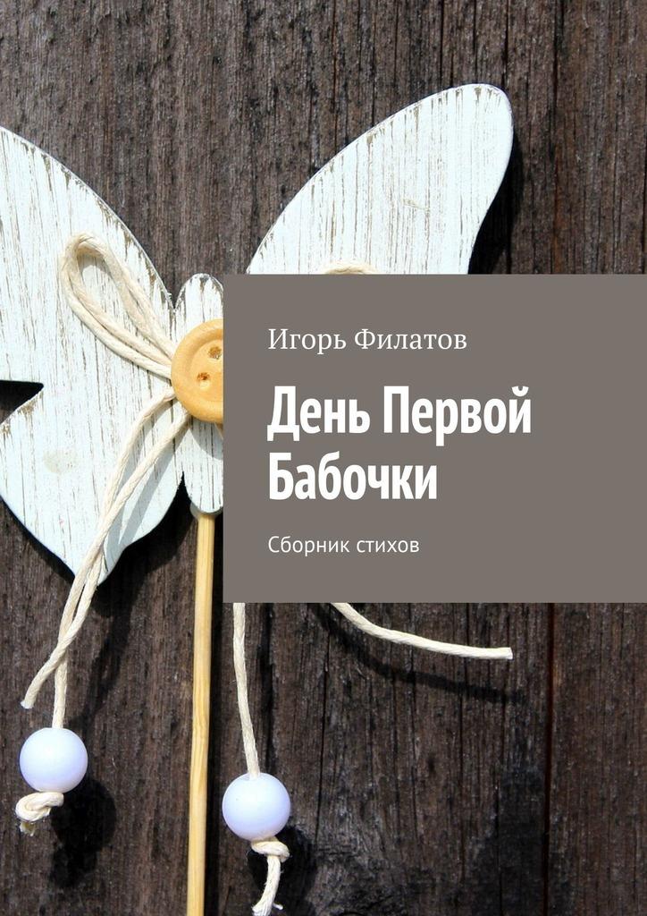 Игорь Филатов День Первой Бабочки. Сборник стихов никита босой 100 стихов на каждый день