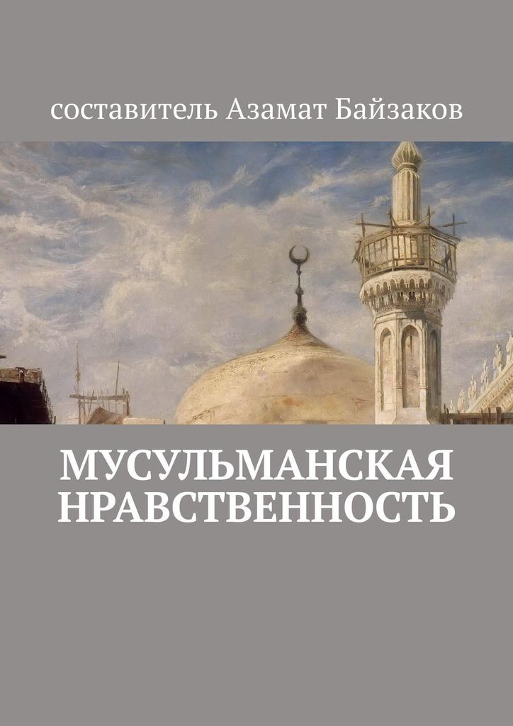 Азамат Байзаков Мусульманская нравственность айша абдулла скотт посланники милости книги 4 5 6 отец пророка мухаммада женитьба чудесное вынашивание