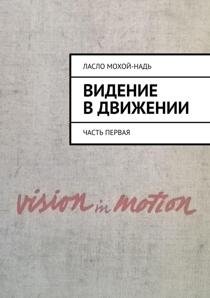 Ласло Мохой-Надь Видение в движении. Часть первая