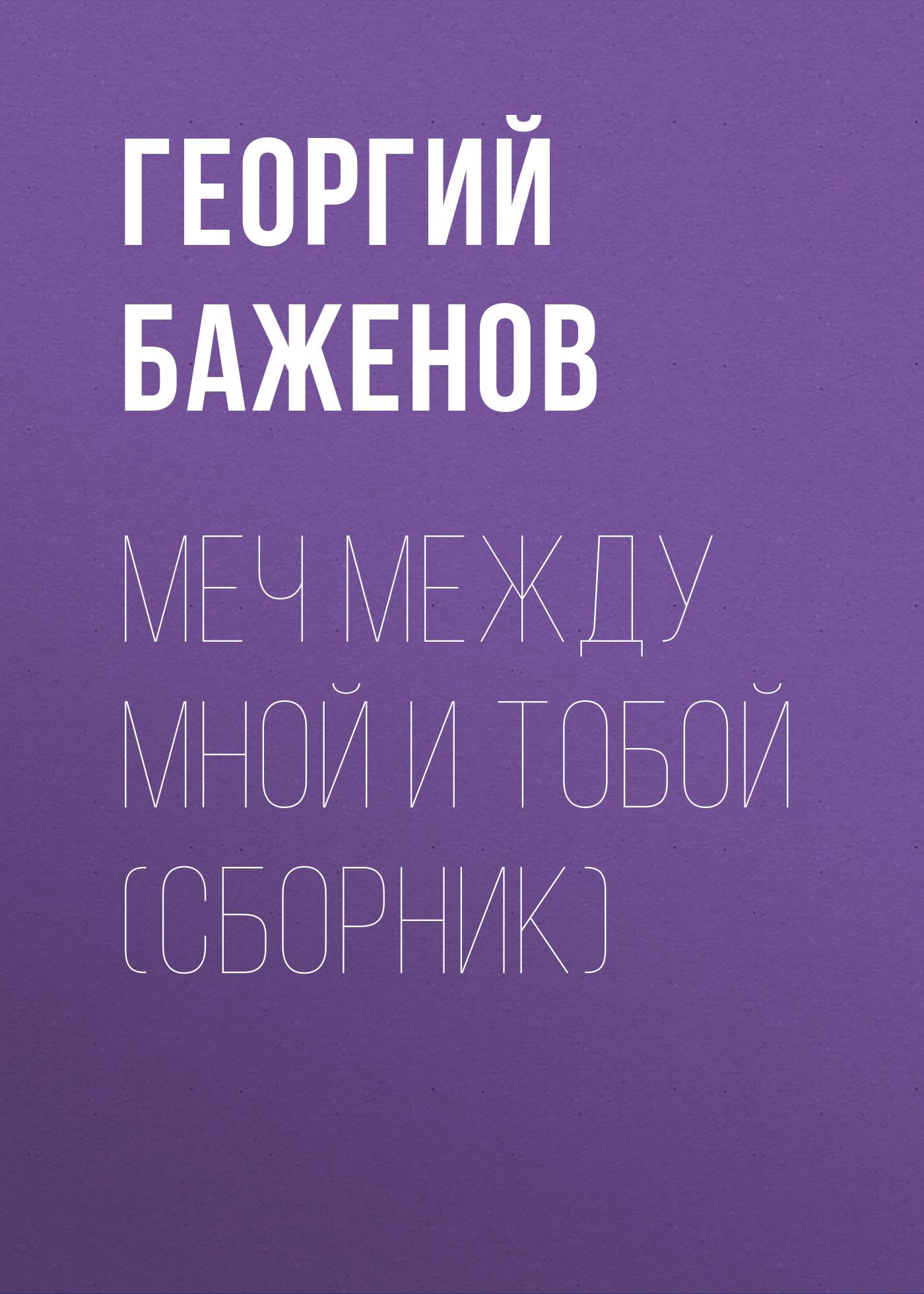 Георгий Баженов Меч между мной и тобой (сборник) баженов георгий похищение любви