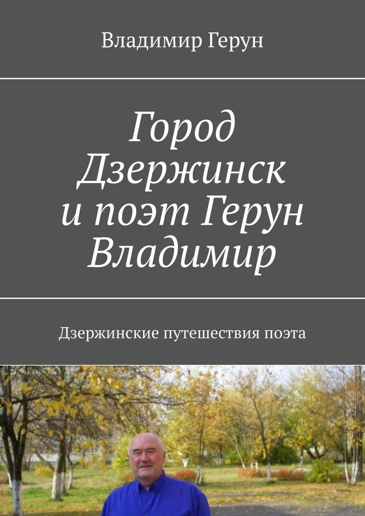 Владимир Герун Город Дзержинск и поэт Герун Владимир. Дзержинские путешествия поэта