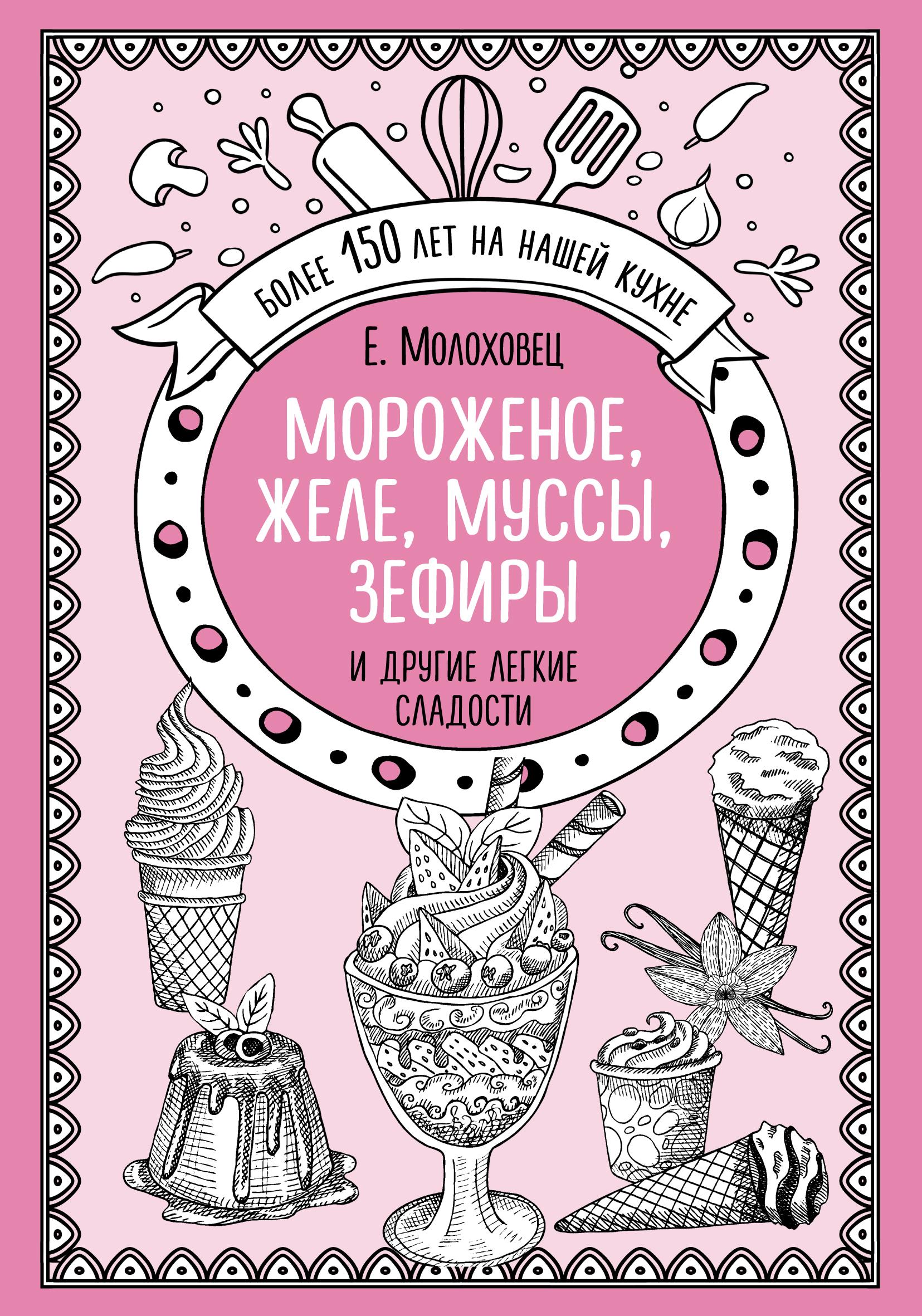 Елена Молоховец Мороженое, желе, муссы, зефиры и другие легкие сладости