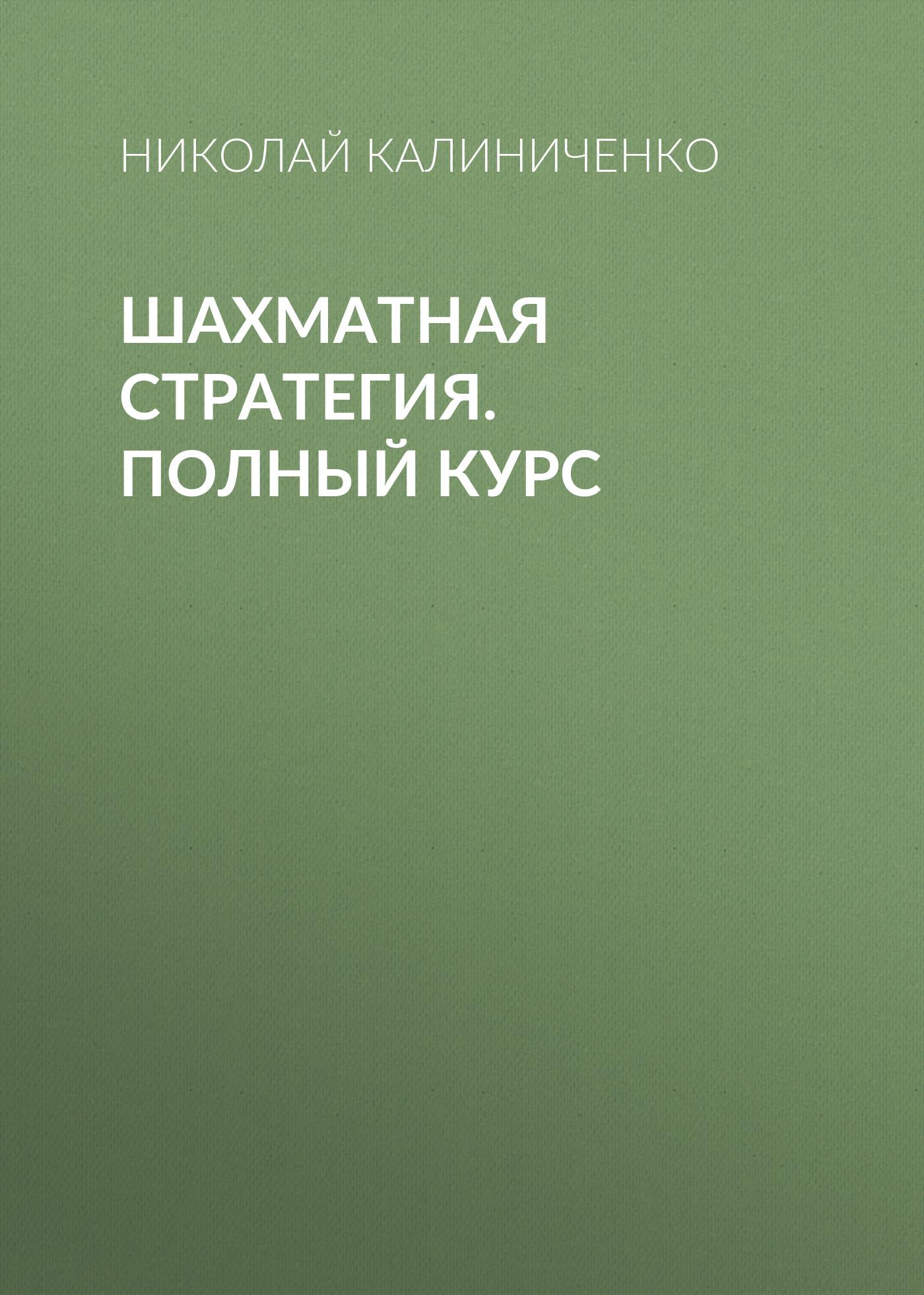Николай Калиниченко Шахматная стратегия. Полный курс эстрин я калиниченко н шахматные дебюты полный курс