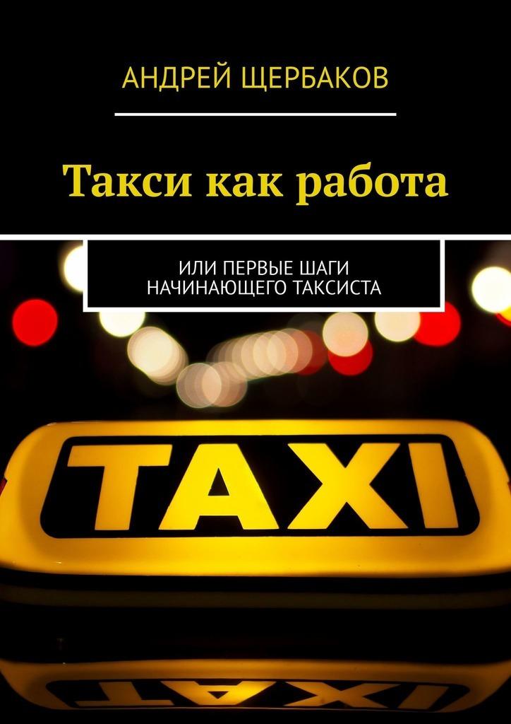 Андрей Щербаков Такси как работа. Или первые шаги начинающего таксиста для водителя все заказы такси в одной программе