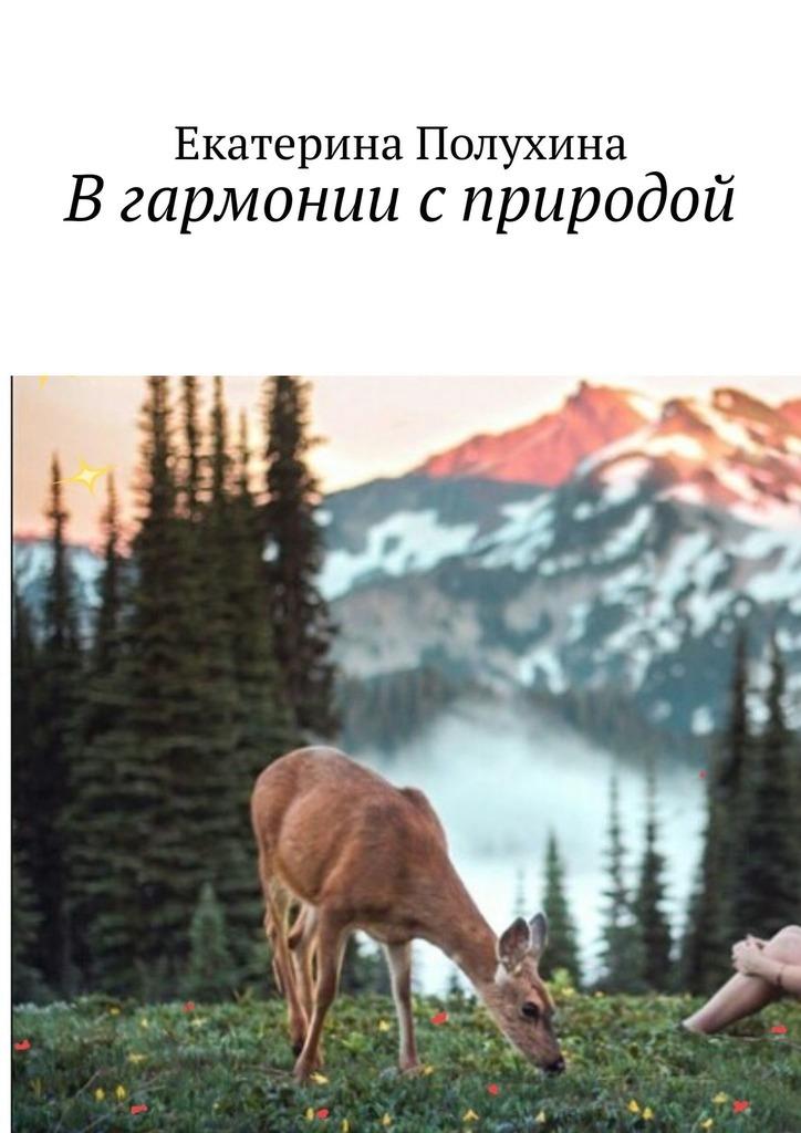 Екатерина Полухина Вгармонии сприродой екатерина полухина любить– незначит ослепнуть