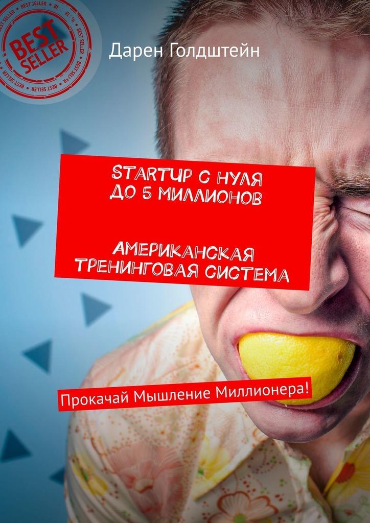 Дарен Голдштейн StartUp снуля до5миллионов. Американская тренинговая система. Прокачай Мышление Миллионера! прокачай свои деньги