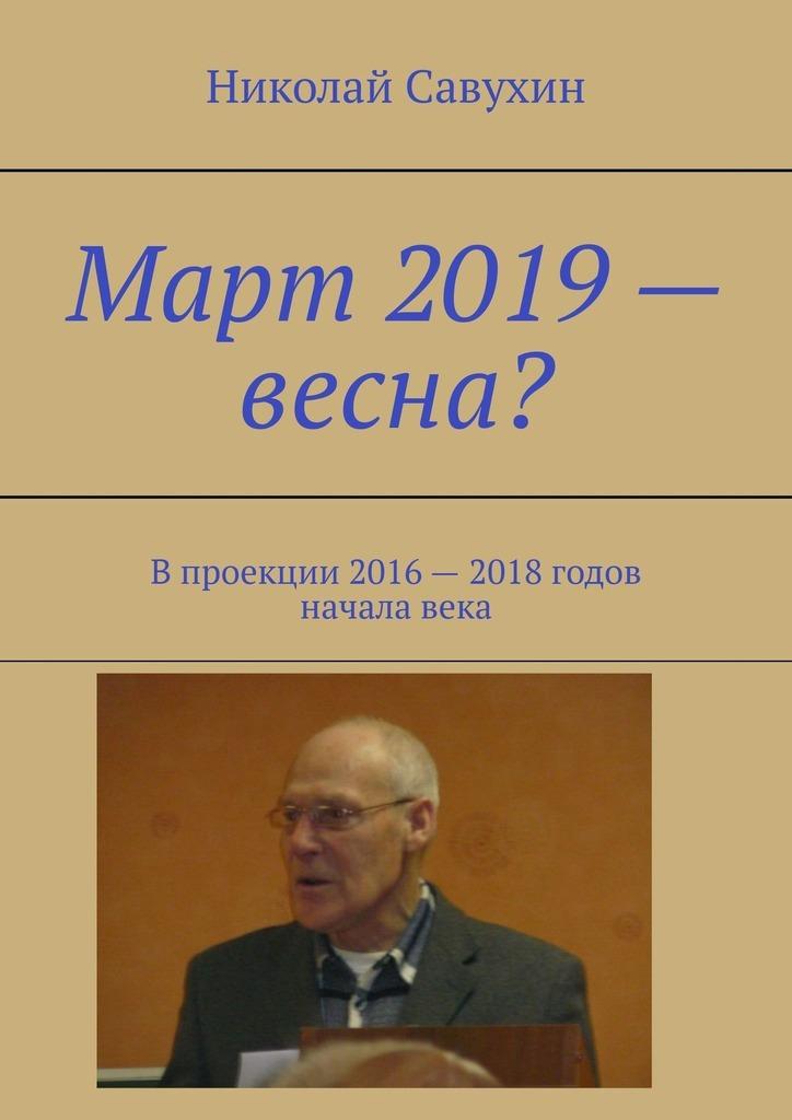 Николай Савухин. Март 2019– весна? Впроекции 2016– 2018годов началавека