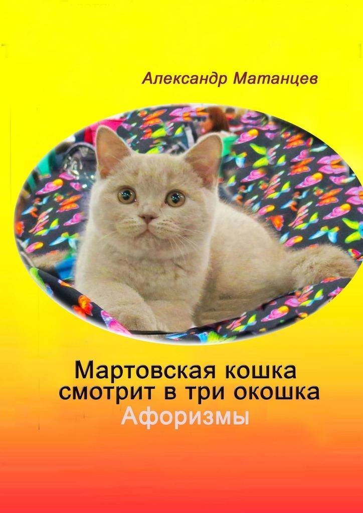 Александр Матанцев. Мартовская кошка смотрит втри окошка. Афоризмы