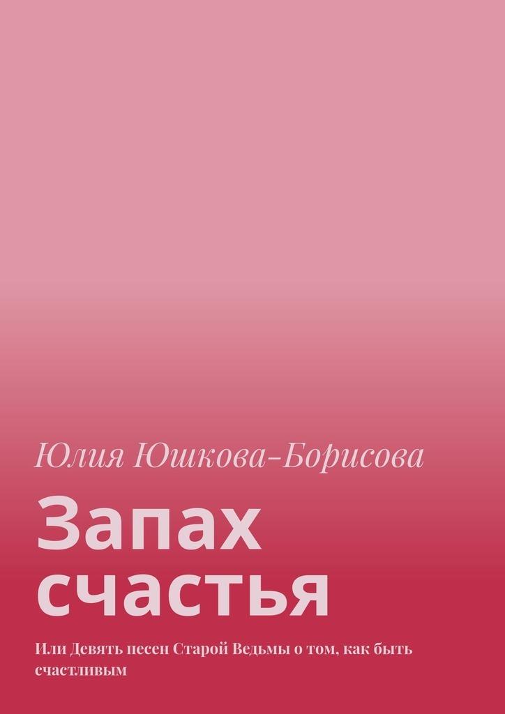 Юлия Юшкова-Борисова Запах счастья. Или Девять песен Старой Ведьмы отом, как быть счастливым цена в Москве и Питере