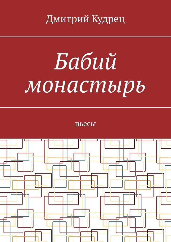 Дмитрий Кудрец Бабий монастырь. Пьесы дмитрий кудрец весёлый новый год