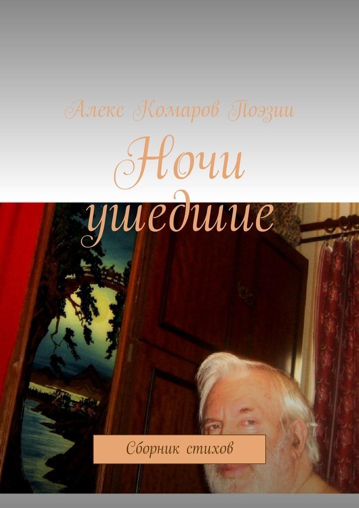 Алекс Комаров Поэзии Ночи ушедшие. Сборник стихов цена и фото