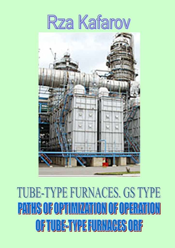 Rza Ragimovich Kafarov TUBE-TYPE FURNACES. GS TYPE. PATHS OF OPTIMIZATION OF OPERATION OF TUBE-TYPE FURNACES ORF