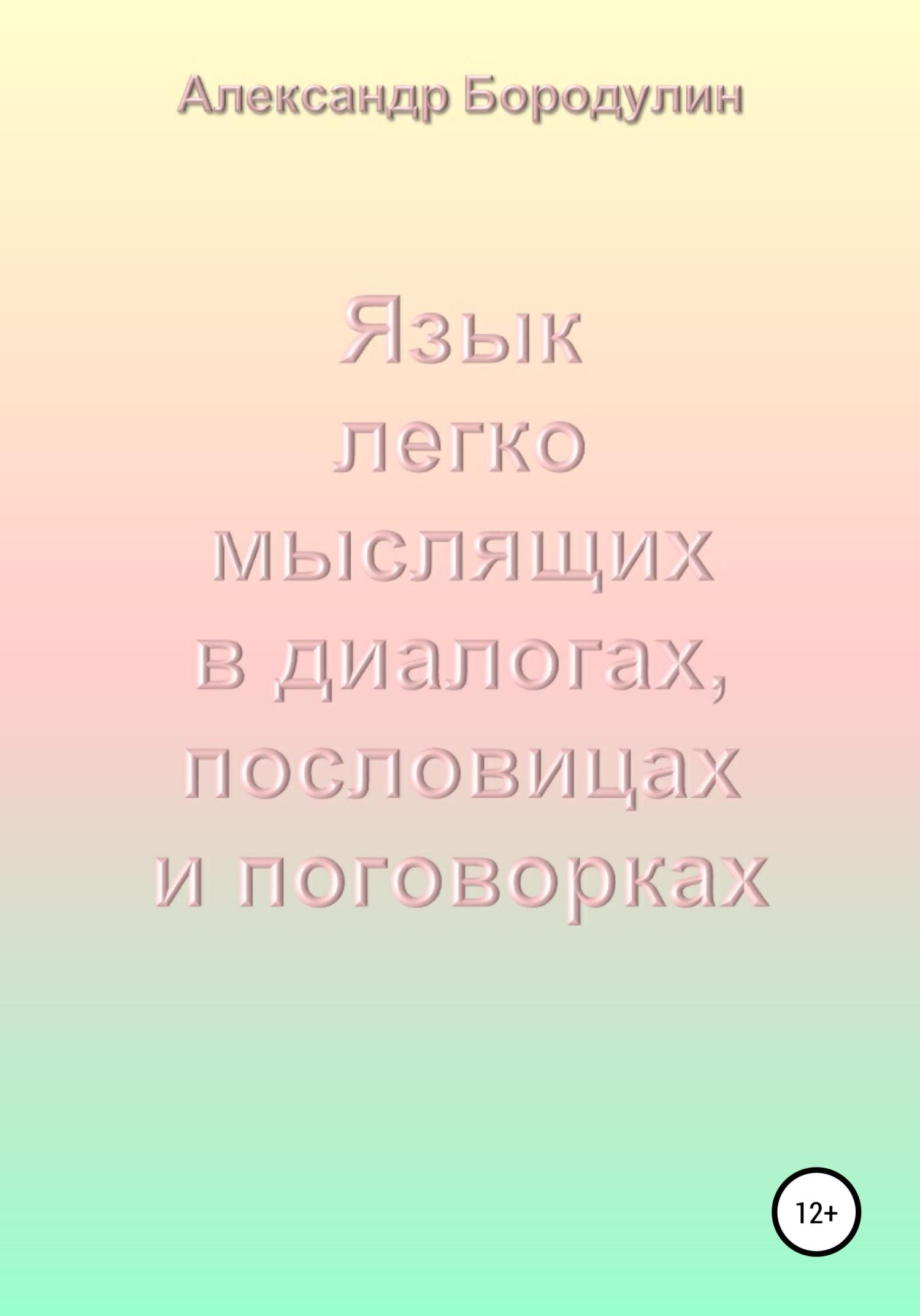 Александр Иванович Бородулин Язык легко мыслящих в диалогах, пословицах и поговорках