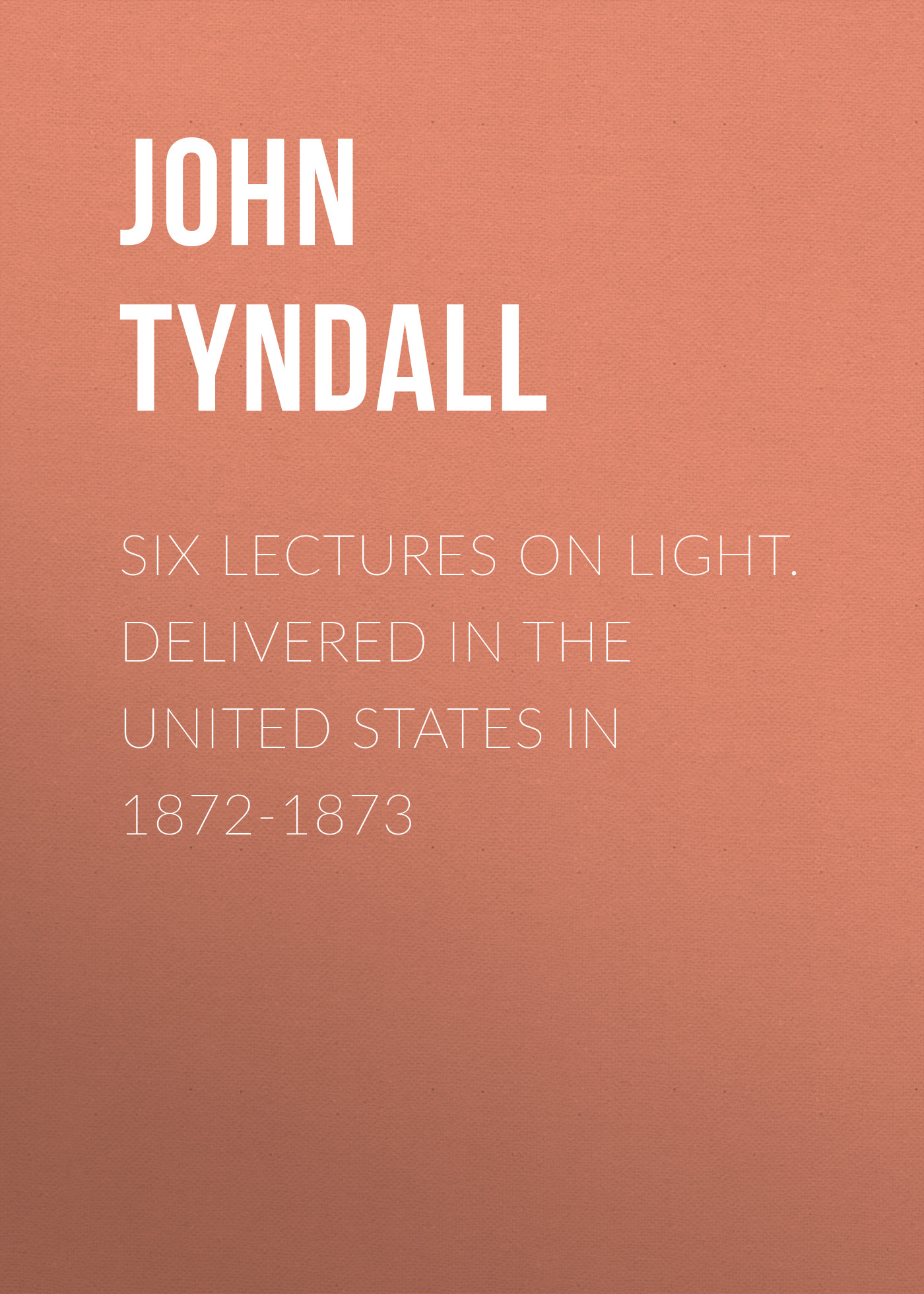 John Tyndall Six Lectures on Light. Delivered In The United States In 1872-1873 henry reuben rose good sense in religion eleven lectures