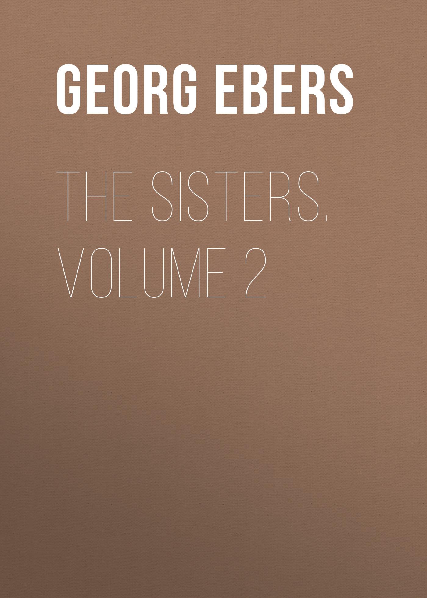 Georg Ebers The Sisters. Volume 2 brandes georg morris wolfgang goethe volume 2