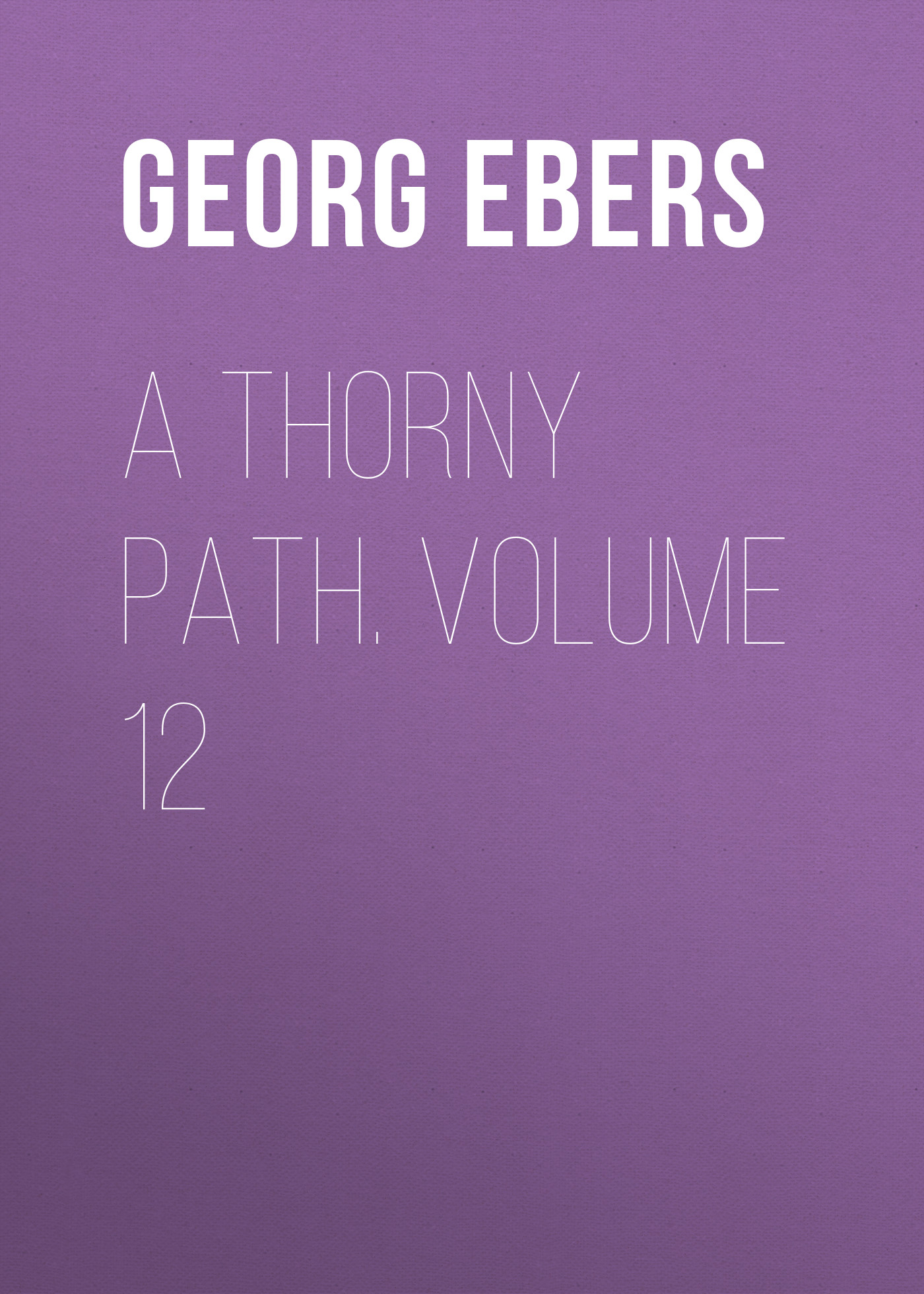 Georg Ebers A Thorny Path. Volume 12
