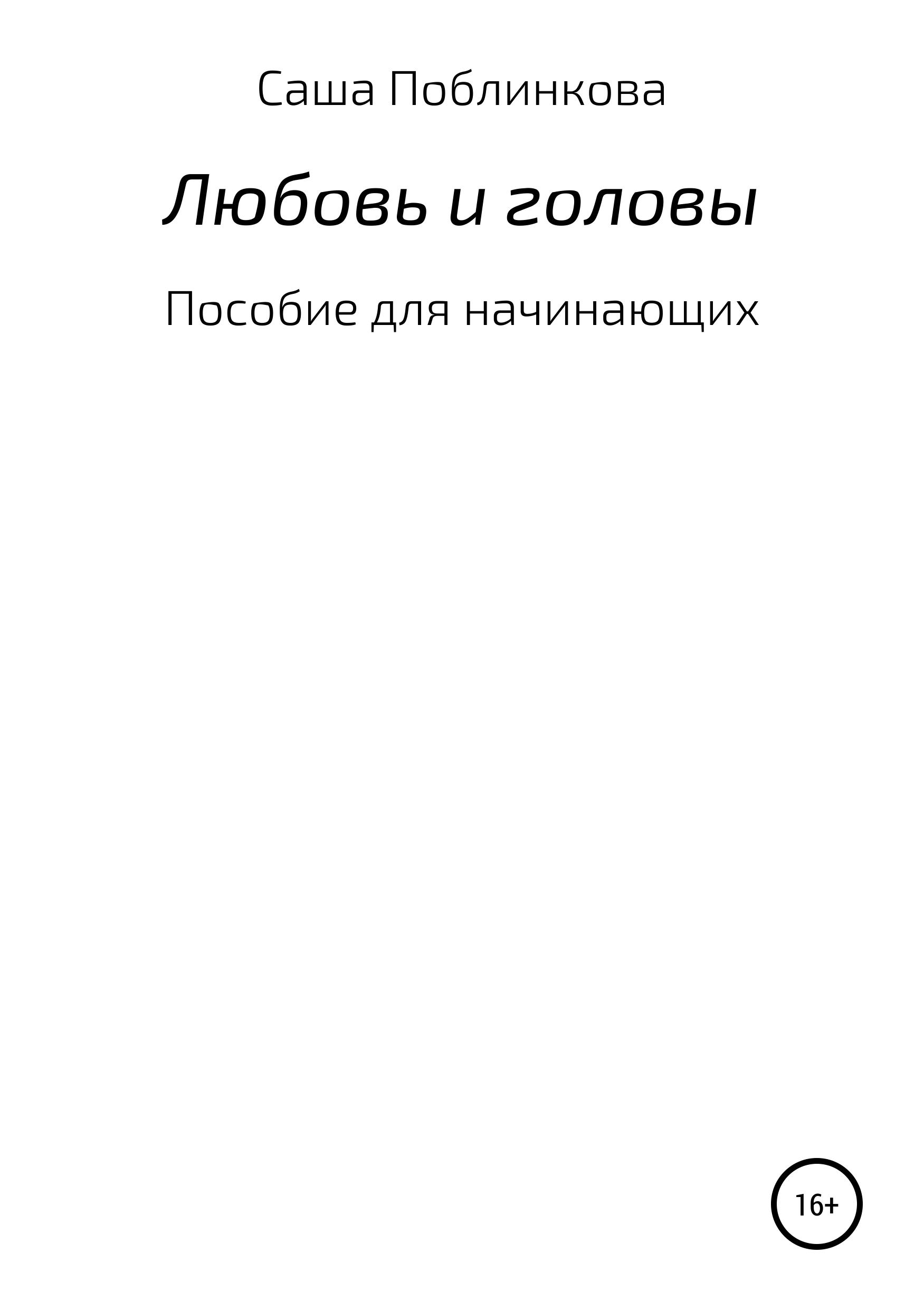Александра Поблинкова Любовь и головы. Пособие для начинающих ульмер б краткий курс по вязанию спицами для начинающих