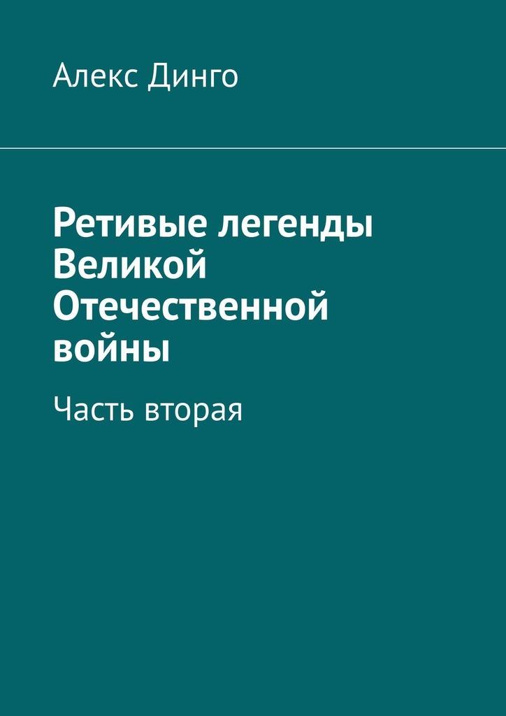 Алекс Динго Ретивые легенды Великой Отечественной войны. Часть вторая хелприн марк солдат великой войны