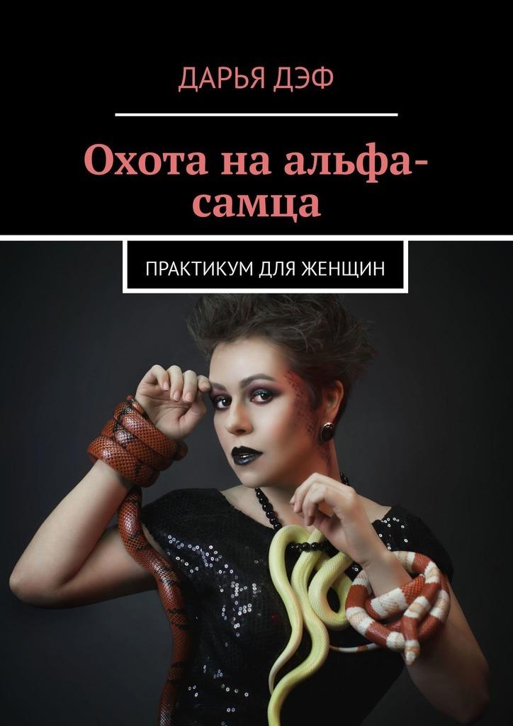 Дарья Дэф Охотанаальфа-самца. Практикум для женщин