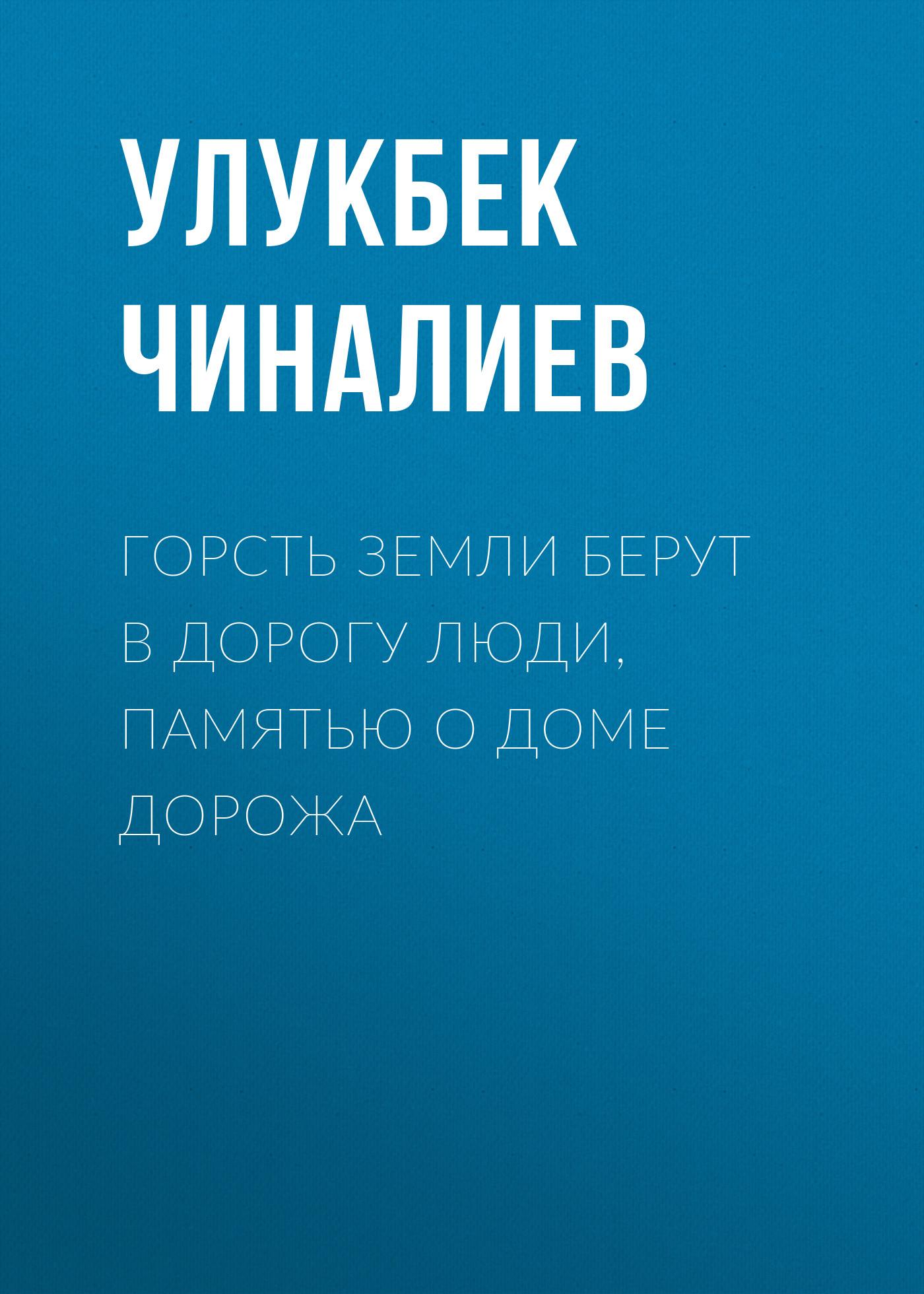 Улукбек Чиналиев Горсть земли берут в дорогу люди, памятью о доме дорожа горсть