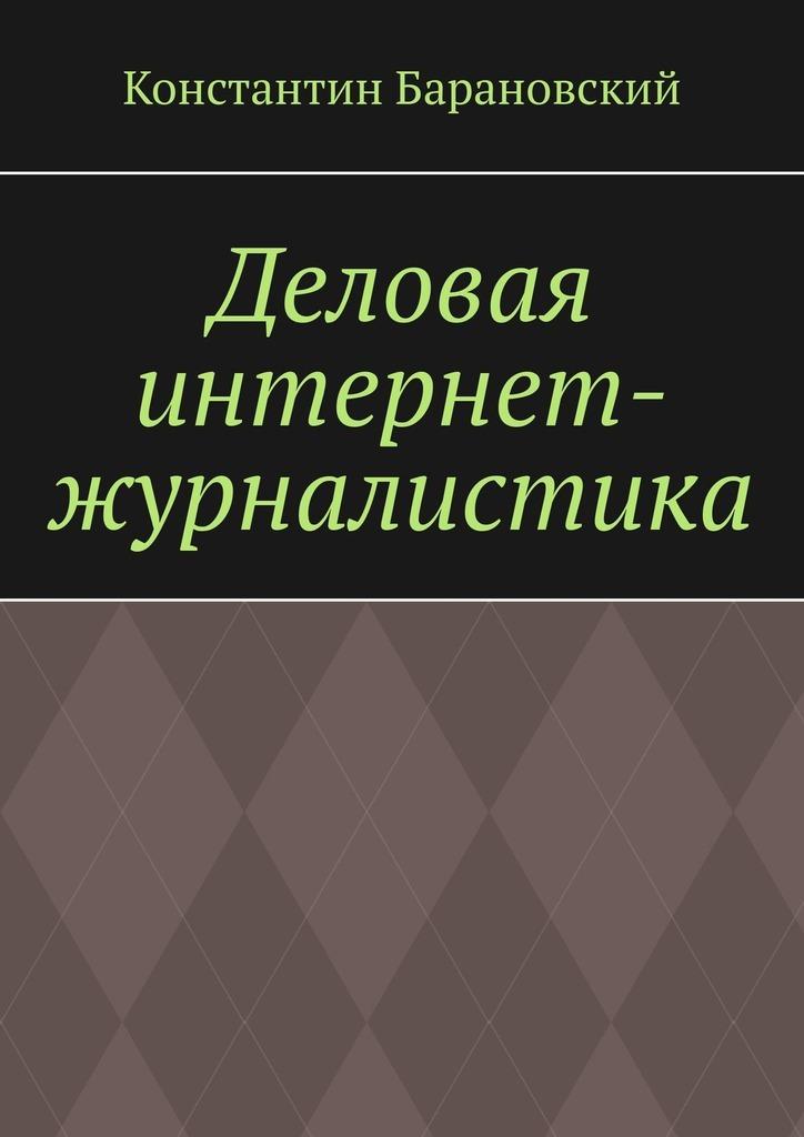 Константин Барановский Деловая интернет-журналистика лазутина г ред журналистика в информационном поле современной россии должное и реальное