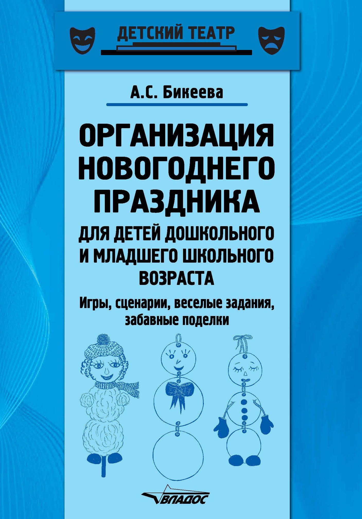 А. С. Бикеева Организация новогоднего праздника для детей дошкольного и младшего школьного возраста. Игры, сценарии, веселые задания, забавные поделки