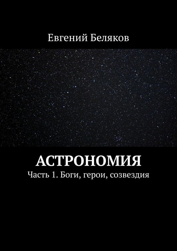 Евгений Беляков Астрономия. Часть 1. Боги, герои, созвездия