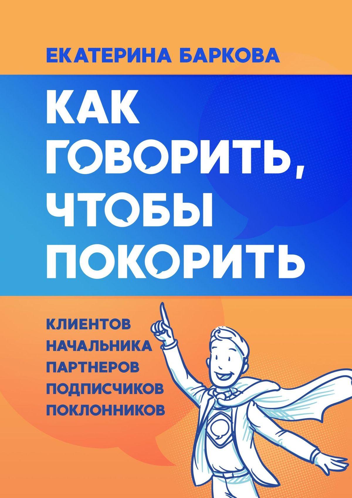 Екатерина БАРКОВА «Как говорить, чтобы покорить. клиентов, партнеров, начальника, подписчиков, поклонников»