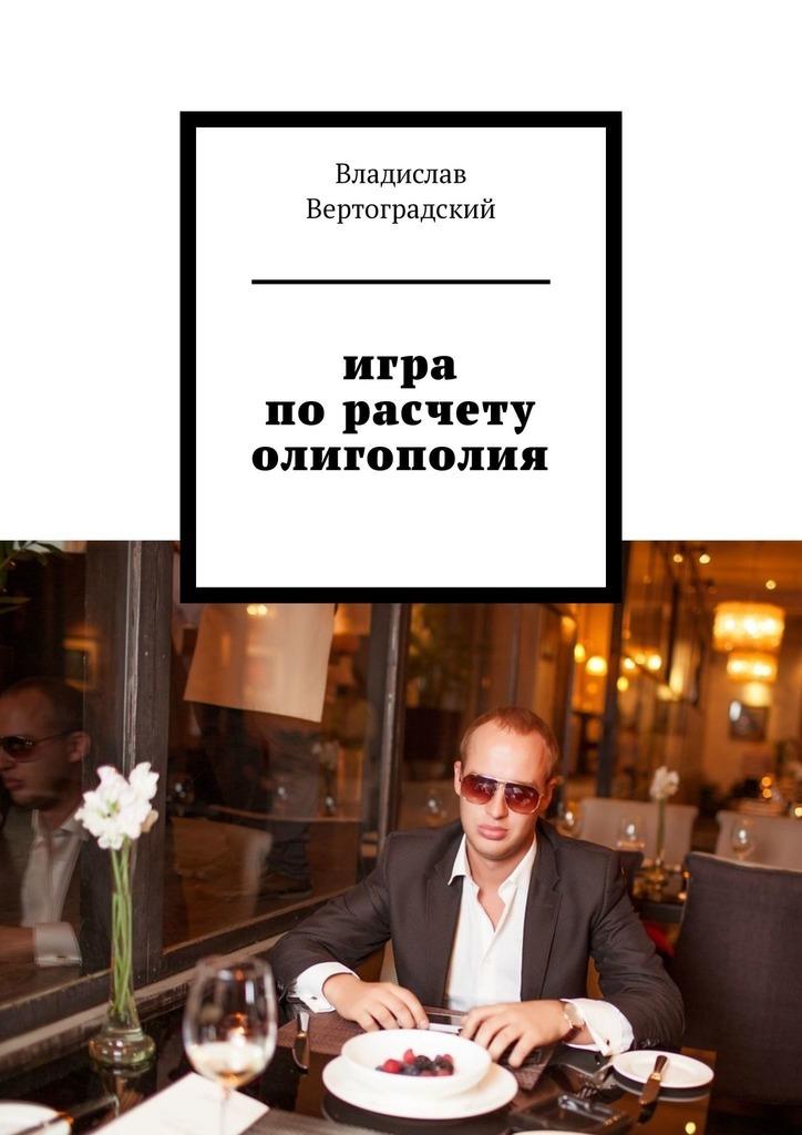 Владислав Вертоградский Игра порасчету. Олигополия