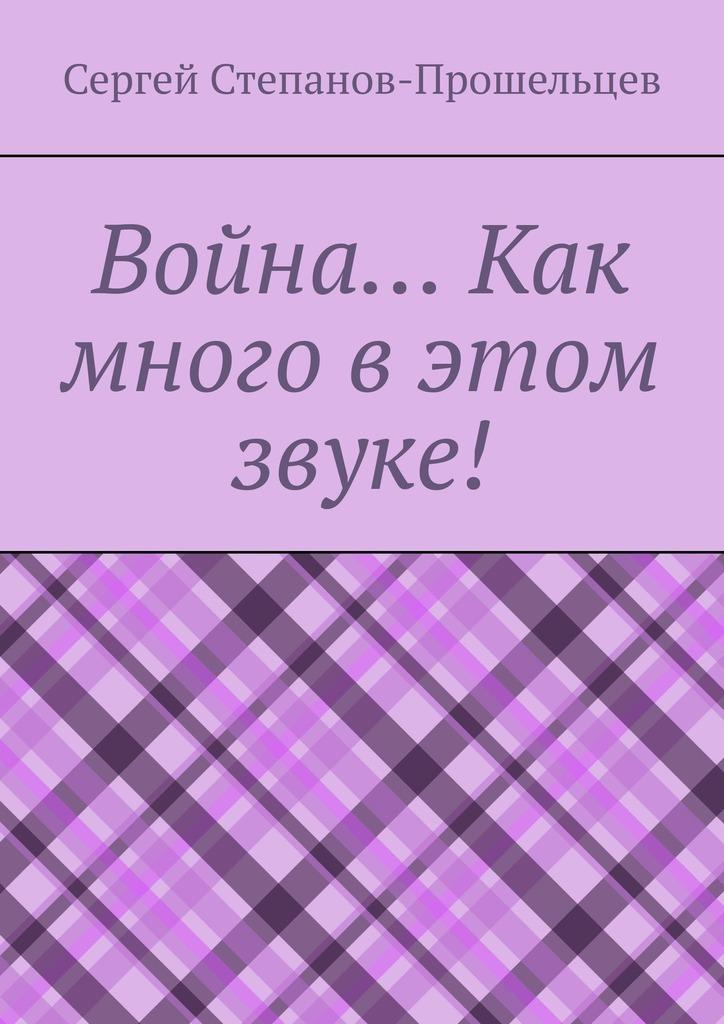 Сергей Степанов-Прошельцев Война… Как много вэтом звуке! цена 2017