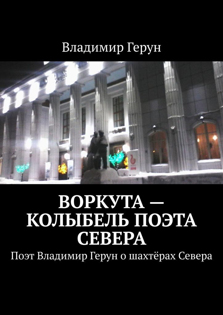 Владимир Герун Воркута– колыбель поэта Севера. Поэт Владимир Герун ошахтёрах Севера