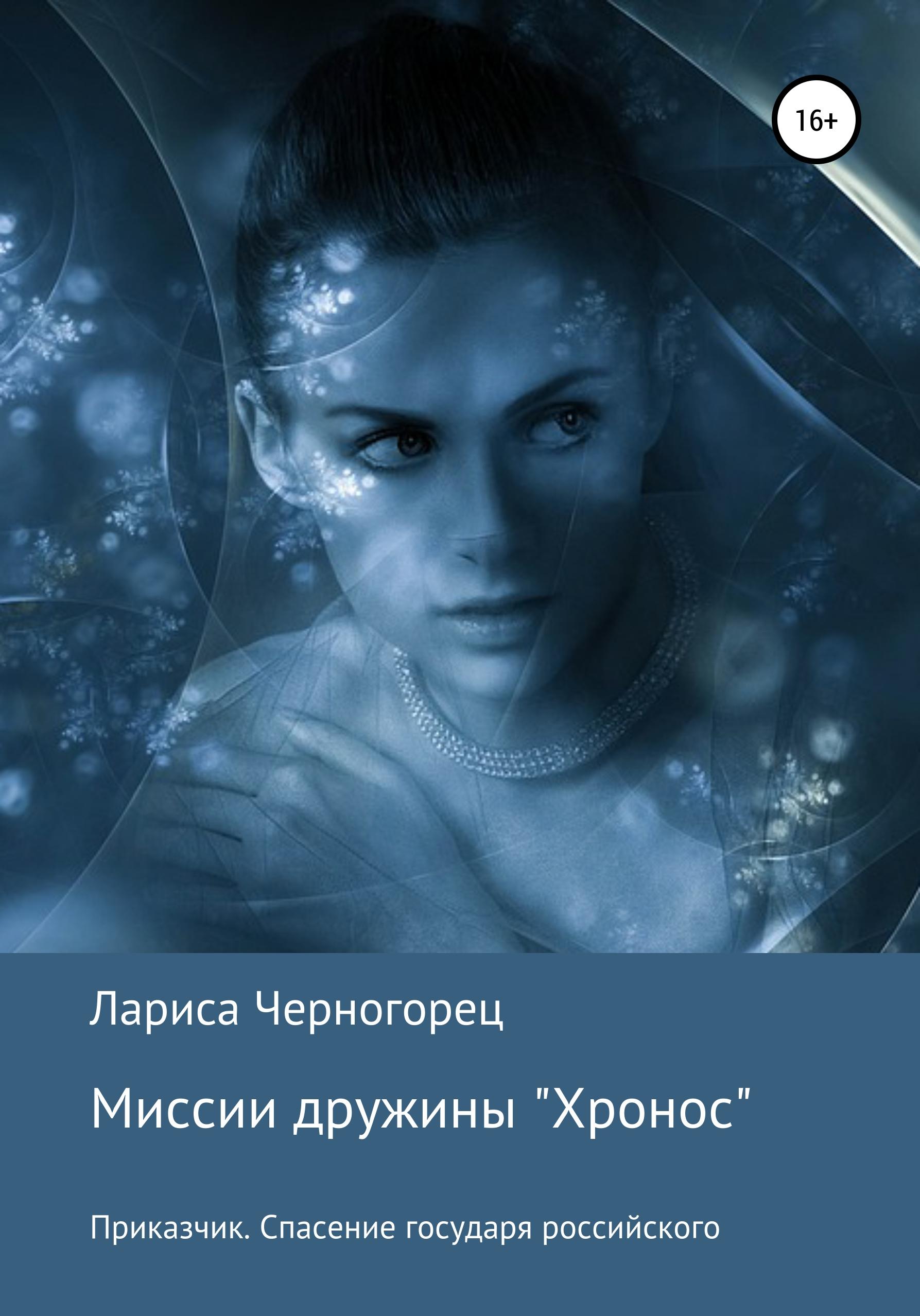 Миссии дружины «Хронос». Книга I. Приказчик. Спасение государя российского