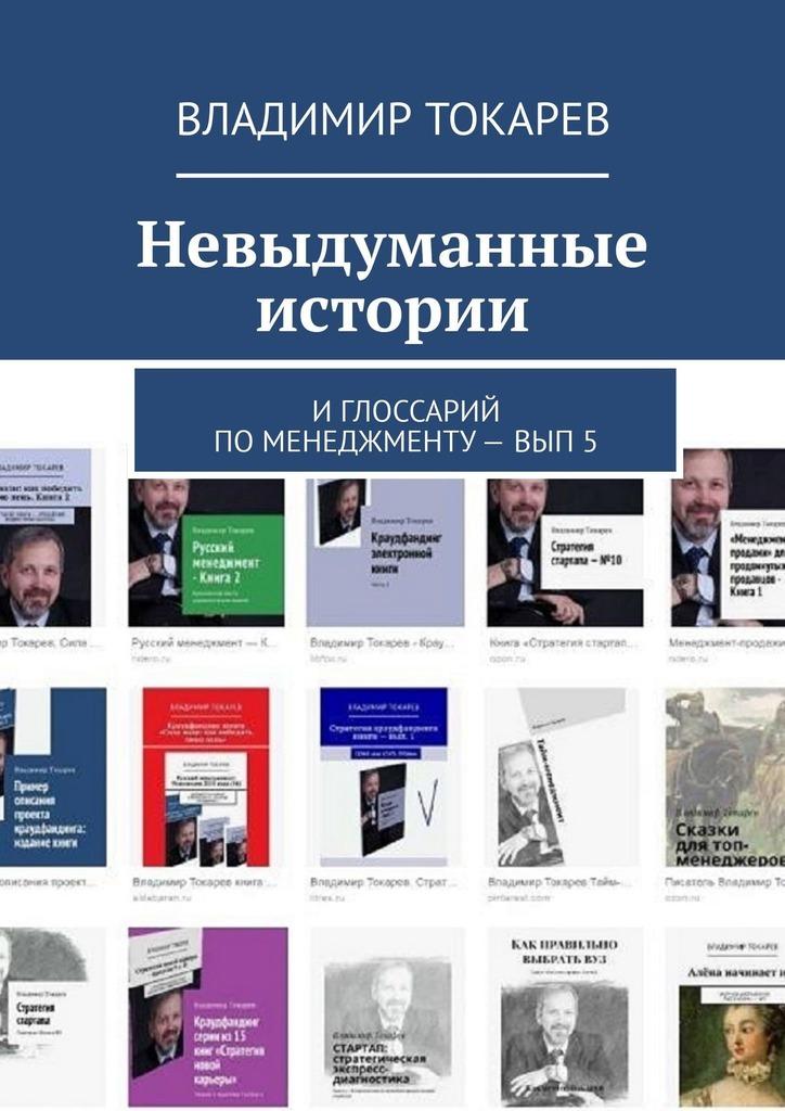 Владимир Токарев Невыдуманные истории. И глоссарий по менеджменту– вып.5