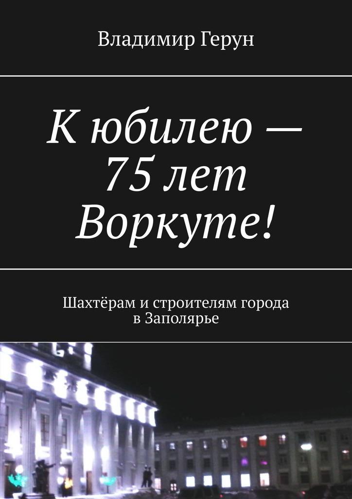 Кюбилею– 75лет Воркуте! Шахтёрам истроителям города вЗаполярье