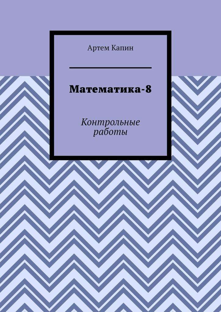 Артем Витальевич Капин Математика-8. Контрольные работы