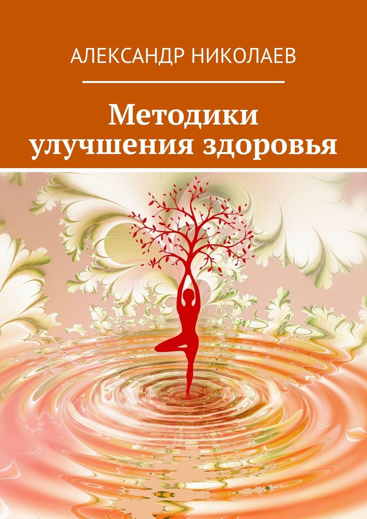 Александр Витальевич Николаев Методики улучшения здоровья