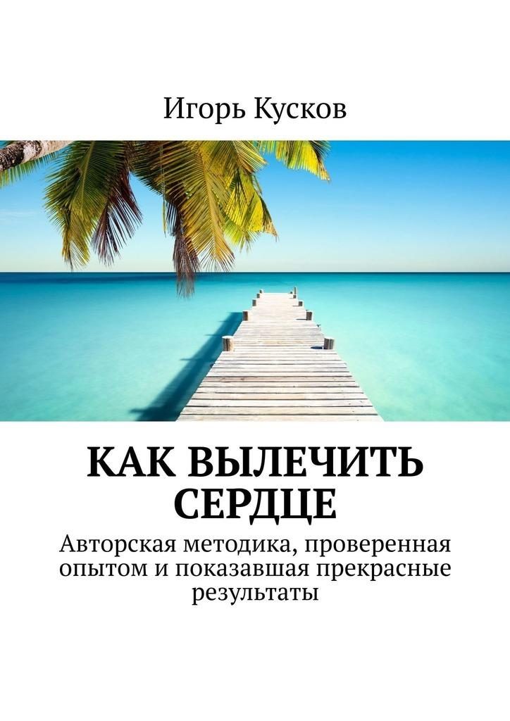 Игорь Иванович Кусков Как вылечить сердце. Авторкая методика, проверенная опытом и показавшая прекрасные результаты