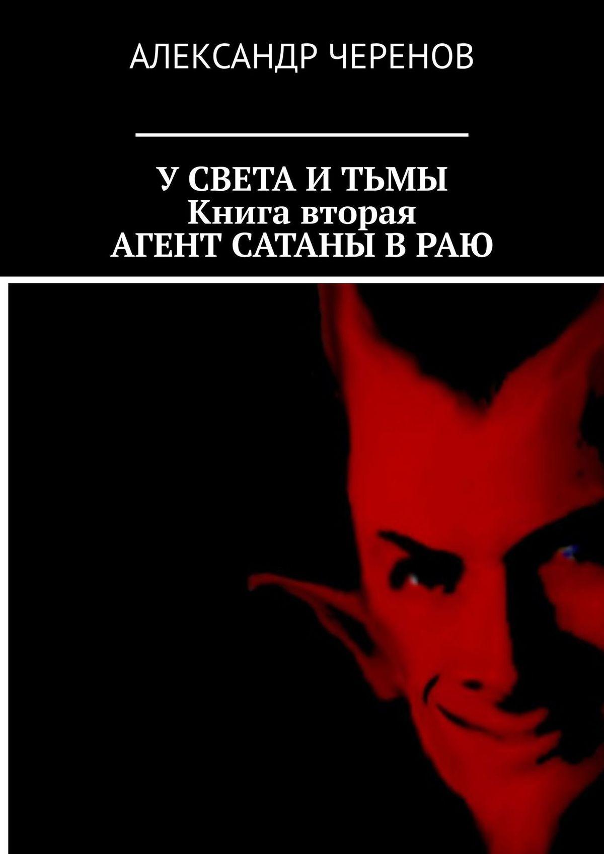 Александр Черенов Усвета итьмы. Втрёх книгах. Книга вторая. Агент Сатаны враю